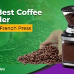 How To Choose The Best Coffee Grinder For The French Press: Five Of Our Favorites